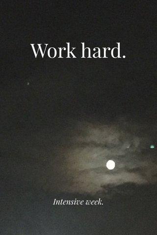 Work hard. Intensive week.