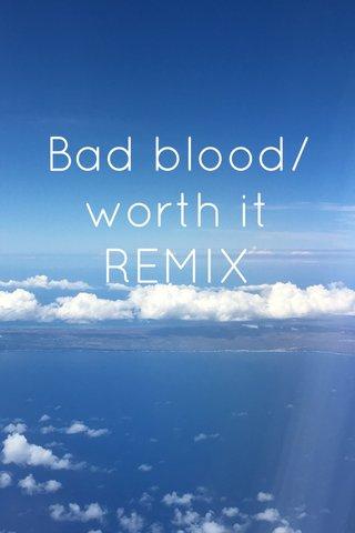 Bad blood/ worth it REMIX