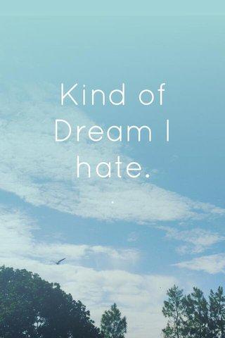 Kind of Dream I hate. .