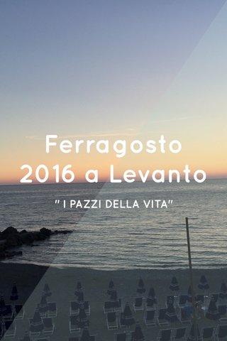 """Ferragosto 2016 a Levanto """" I PAZZI DELLA VITA"""""""