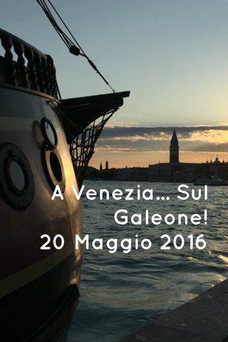 A Venezia... Sul Galeone! 20 Maggio 2016