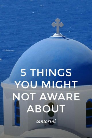 5 THINGS YOU MIGHT NOT AWARE ABOUT santorini