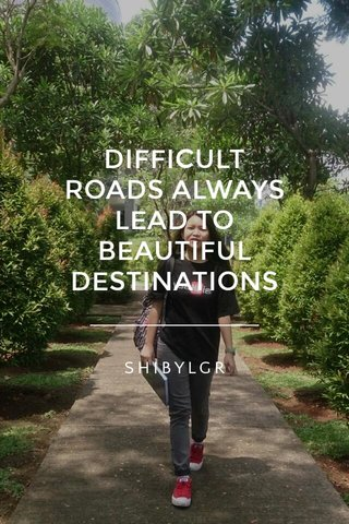 DIFFICULT ROADS ALWAYS LEAD TO BEAUTIFUL DESTINATIONS SHIBYLGR