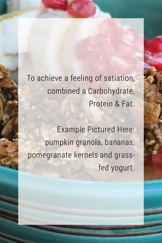 To achieve a feeling of satiation, combined a Carbohydrate, Protein & Fat. Example Pictured Here: pumpkin granola, bananas, pomegranate kernels and grass-fed yogurt.