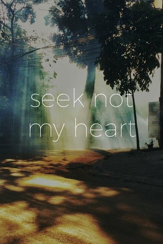 seek not my heart