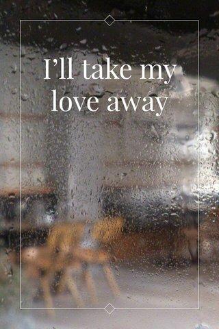 I'll take my love away