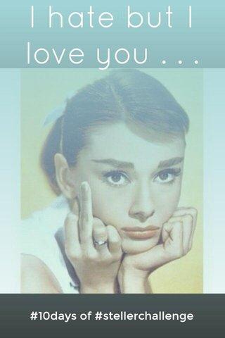 I hate but I love you . . . #10days of #stellerchallenge