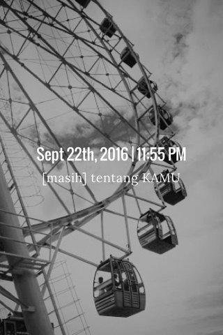 Sept 22th, 2016 | 11:55 PM [masih] tentang KAMU