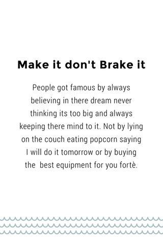 Make it don't Brake it