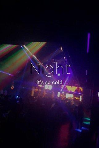 Night it's so cold