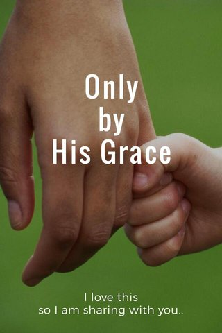 Only by His Grace I love this so I am sharing with you..