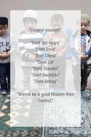 """""""Control yourself."""" """"Dont get Angry"""" """"Dont Envy"""" """"Dont Cheat"""" """"Dont Lie"""" """"Dont Slander"""" """"Dont Backbite"""" """"Dont Betray"""" """"Wanna be a good Muslim then Control."""""""