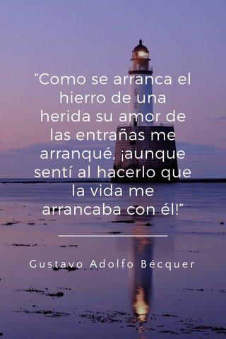 """""""Como se arranca el hierro de una herida su amor de las entrañas me arranqué, ¡aunque sentí al hacerlo que la vida me arrancaba con él!"""" Gustavo Adolfo Bécquer"""