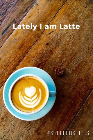 Lately I am Latte #STELLERSTILLS