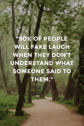 """""""90% OF PEOPLE WILL FAKE LAUGH WHEN THEY DON'T UNDERSTAND WHAT SOMEONE SAID TO THEM."""""""