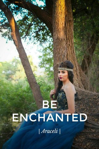 BE ENCHANTED | Araceli |