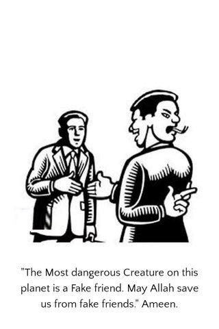 """""""The Most dangerous Creature on this planet is a Fake friend. May Allah save us from fake friends."""" Ameen."""