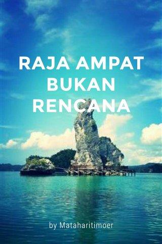 RAJA AMPAT BUKAN RENCANA by Mataharitimoer