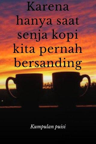 Karena hanya saat senja kopi kita pernah bersanding Kumpulan puisi