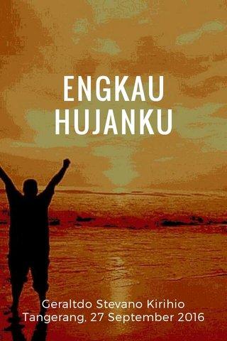 ENGKAU HUJANKU Geraltdo Stevano Kirihio Tangerang, 27 September 2016