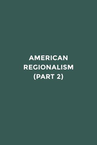 AMERICAN REGIONALISM (PART 2)