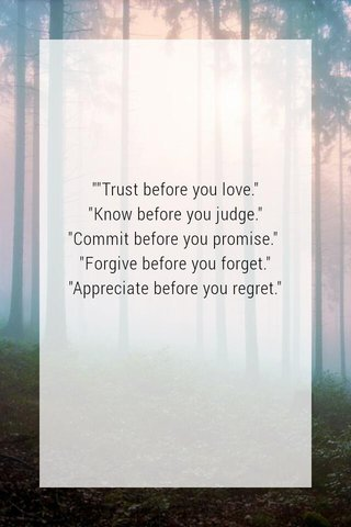 """""""""""Trust before you love."""" """"Know before you judge."""" """"Commit before you promise."""" """"Forgive before you forget."""" """"Appreciate before you regret."""""""