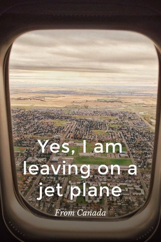 Yes, I am leaving on a jet plane From Canada
