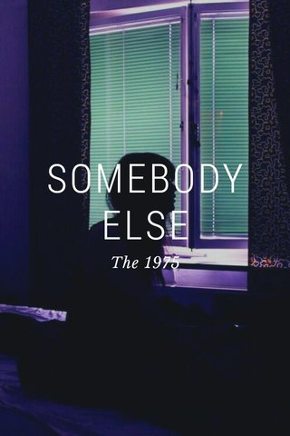 SOMEBODY ELSE The 1975