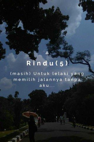 Rindu(5) (masih) Untuk lelaki yang memilih jalannya tanpa aku...