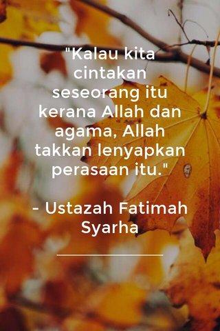 """""""Kalau kita cintakan seseorang itu kerana Allah dan agama, Allah takkan lenyapkan perasaan itu."""" - Ustazah Fatimah Syarha"""