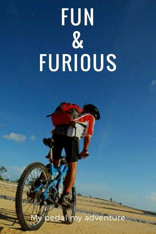 FUN & FURIOUS My pedal my adventure