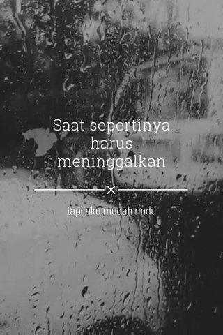 Saat sepertinya harus meninggalkan tapi aku mudah rindu
