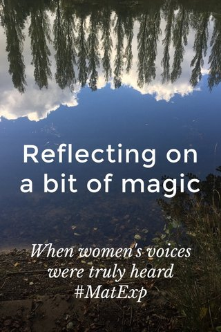 Reflecting on a bit of magic When women's voices were truly heard #MatExp