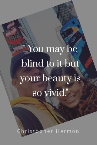 """"""" You may be blind to it but your beauty is so vivid."""" Christopher Hermon"""
