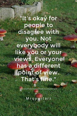 """""""It's okay for people to disagree with you. Not everybody will like you or your views. Everyone has a different point of view. That's fine."""" Mrqyustarz"""