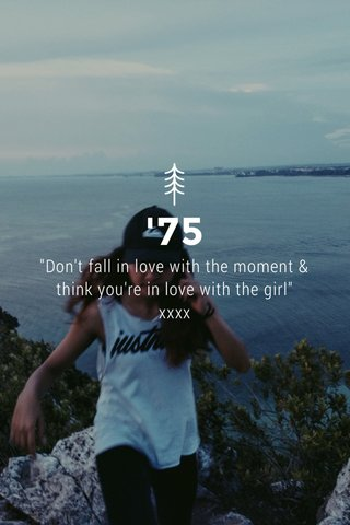 """'75 """"Don't fall in love with the moment & think you're in love with the girl"""" xxxx"""