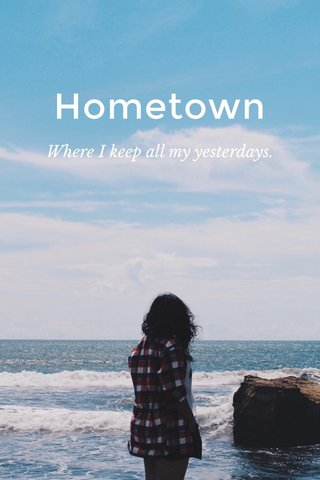 Hometown Where I keep all my yesterdays.