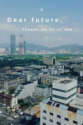 Dear future, Please be nice one.