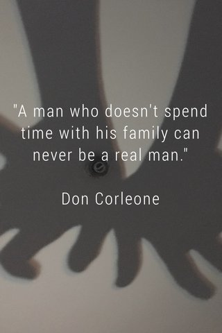 """""""A man who doesn't spend time with his family can never be a real man."""" Don Corleone"""