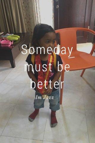 Someday must be better Im Jazz