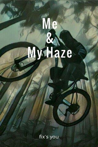 Me & My Haze fix's you