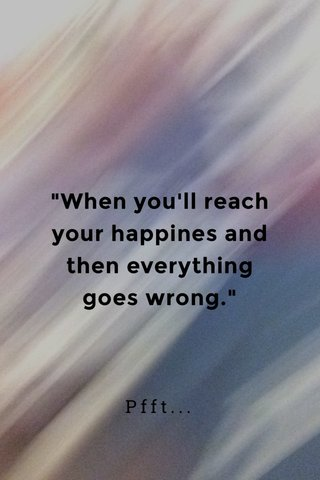 """""""When you'll reach your happines and then everything goes wrong."""" Pfft..."""