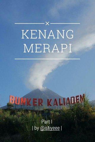 KENANG MERAPI Part I | by @istiyeee |