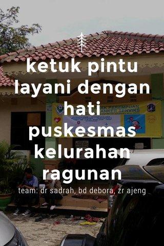 ketuk pintu layani dengan hati puskesmas kelurahan ragunan team: dr sadrah, bd debora, zr ajeng
