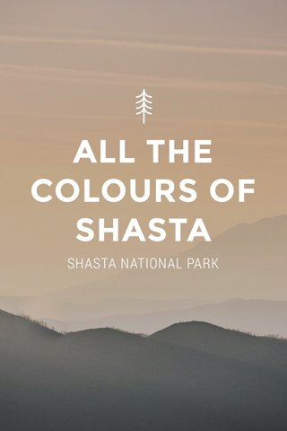 ALL THE COLOURS OF SHASTA SHASTA NATIONAL PARK