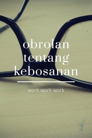obrolan tentang kebosanan work work work