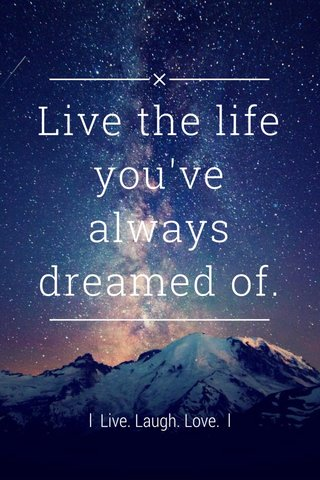 Live the life you've always dreamed of. l Live. Laugh. Love. l