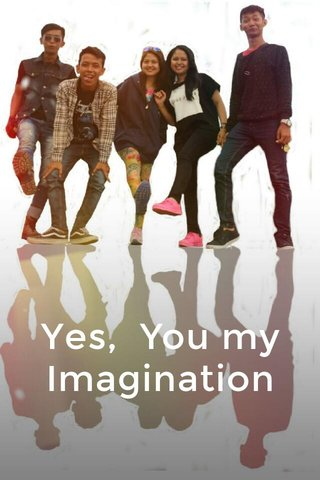 Yes, You my Imagination