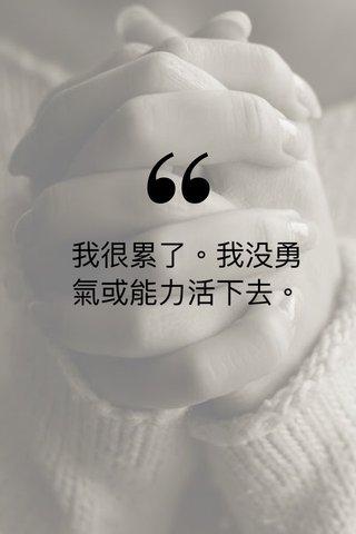 我很累了。我没勇氣或能力活下去。
