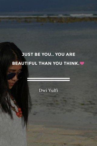 JUST BE YOU.. YOU ARE BEAUTIFUL THAN YOU THINK.❤ Dwi Yulfi